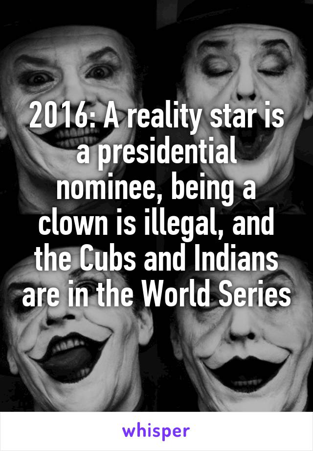 2016: A reality star is a presidential nominee, being a clown is illegal, and the Cubs and Indians are in the World Series