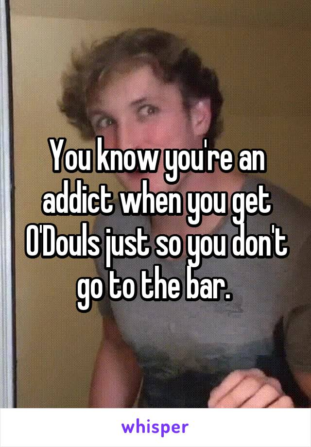 You know you're an addict when you get O'Douls just so you don't go to the bar.