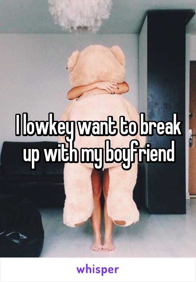 I lowkey want to break up with my boyfriend