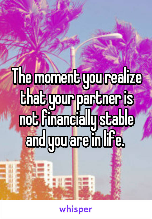 The moment you realize that your partner is not financially stable and you are in life.