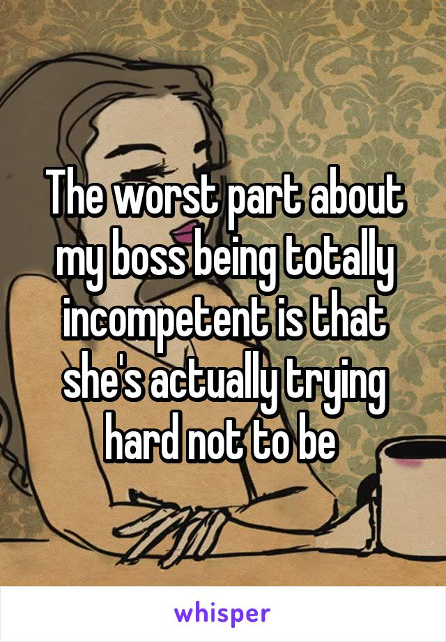 The worst part about my boss being totally incompetent is that she's actually trying hard not to be