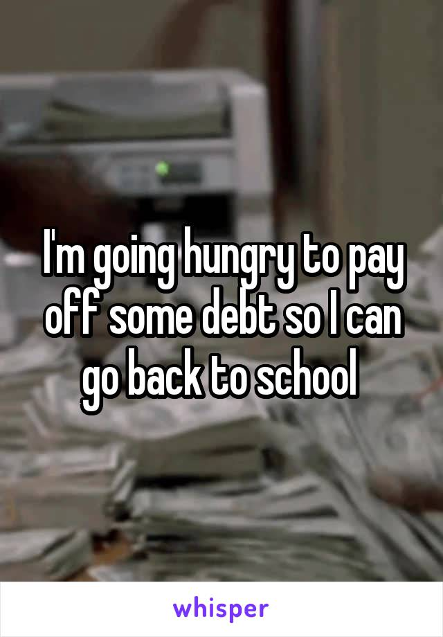 I'm going hungry to pay off some debt so I can go back to school
