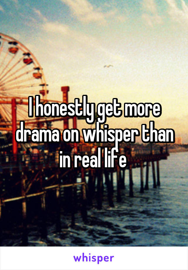 I honestly get more drama on whisper than in real life