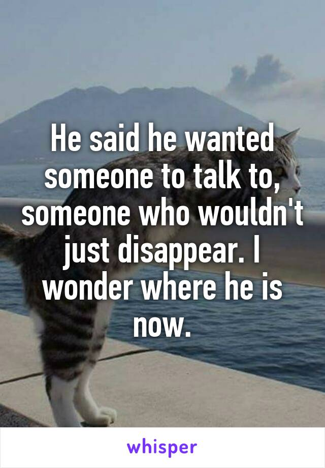 He said he wanted someone to talk to, someone who wouldn't just disappear. I wonder where he is now.