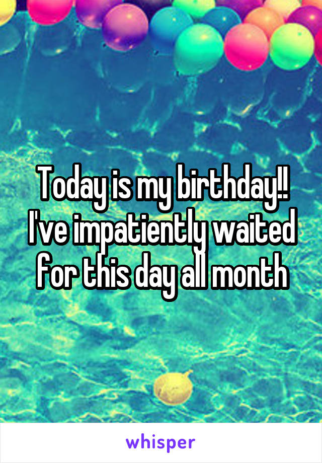 Today is my birthday!! I've impatiently waited for this day all month