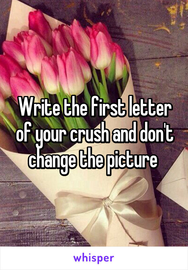Write the first letter of your crush and don't change the picture