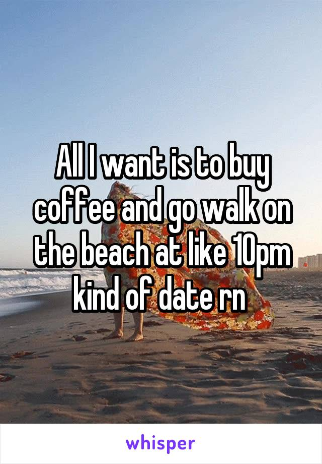All I want is to buy coffee and go walk on the beach at like 10pm kind of date rn