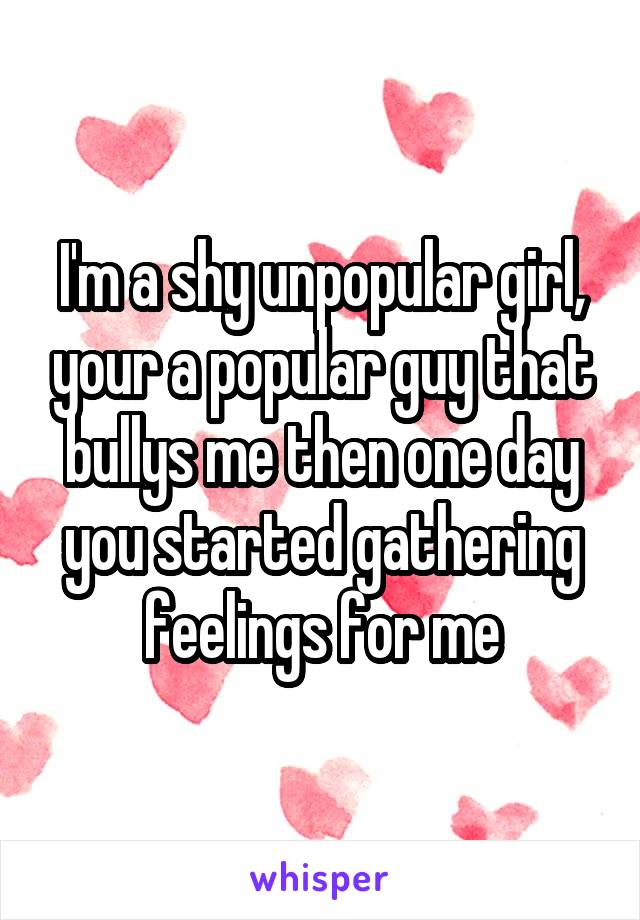 I'm a shy unpopular girl, your a popular guy that bullys me then one day you started gathering feelings for me
