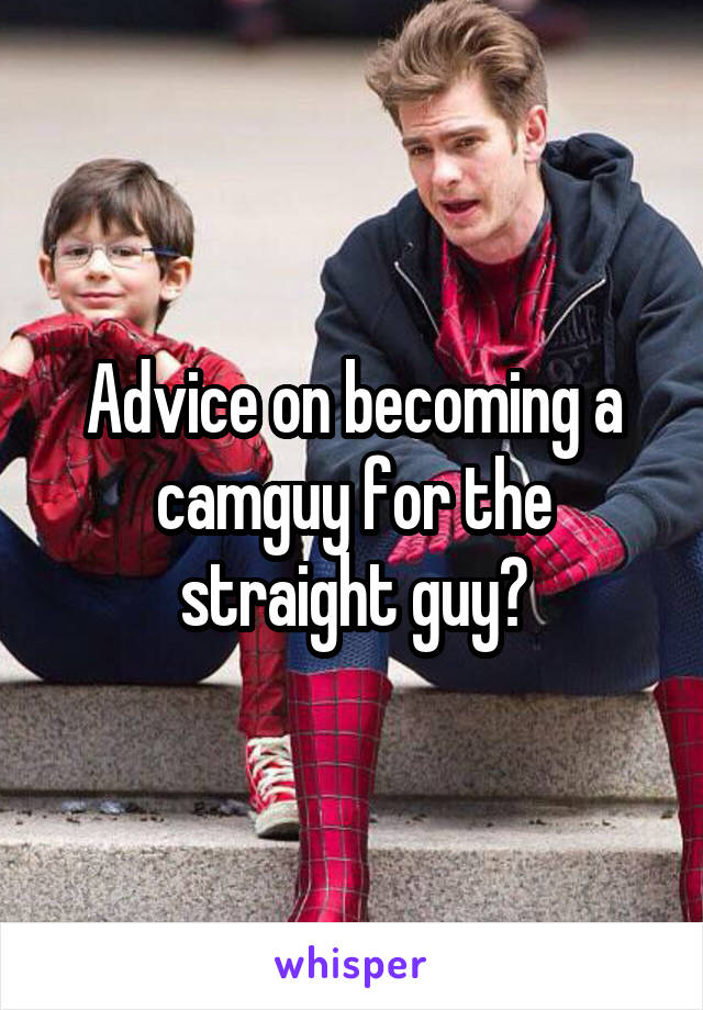 Advice on becoming a camguy for the straight guy?