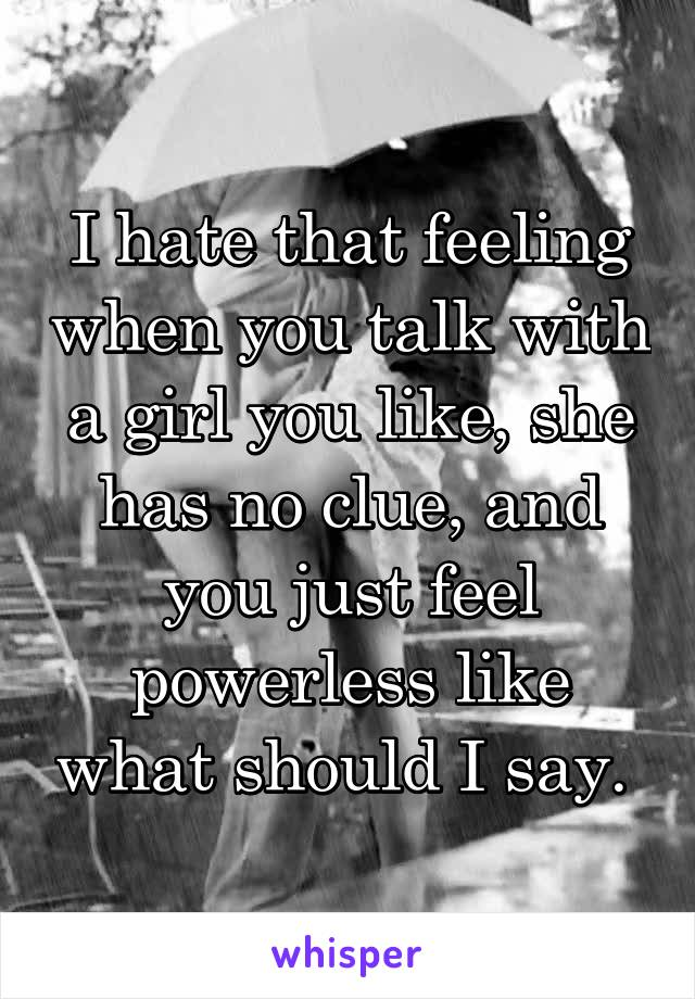 I hate that feeling when you talk with a girl you like, she has no clue, and you just feel powerless like what should I say.