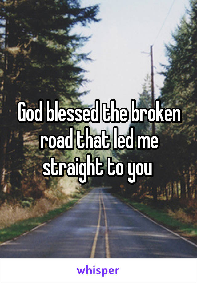 God blessed the broken road that led me straight to you