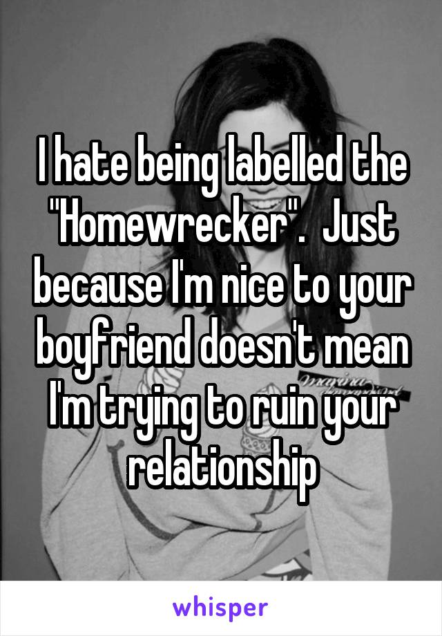 """I hate being labelled the """"Homewrecker"""".  Just because I'm nice to your boyfriend doesn't mean I'm trying to ruin your relationship"""