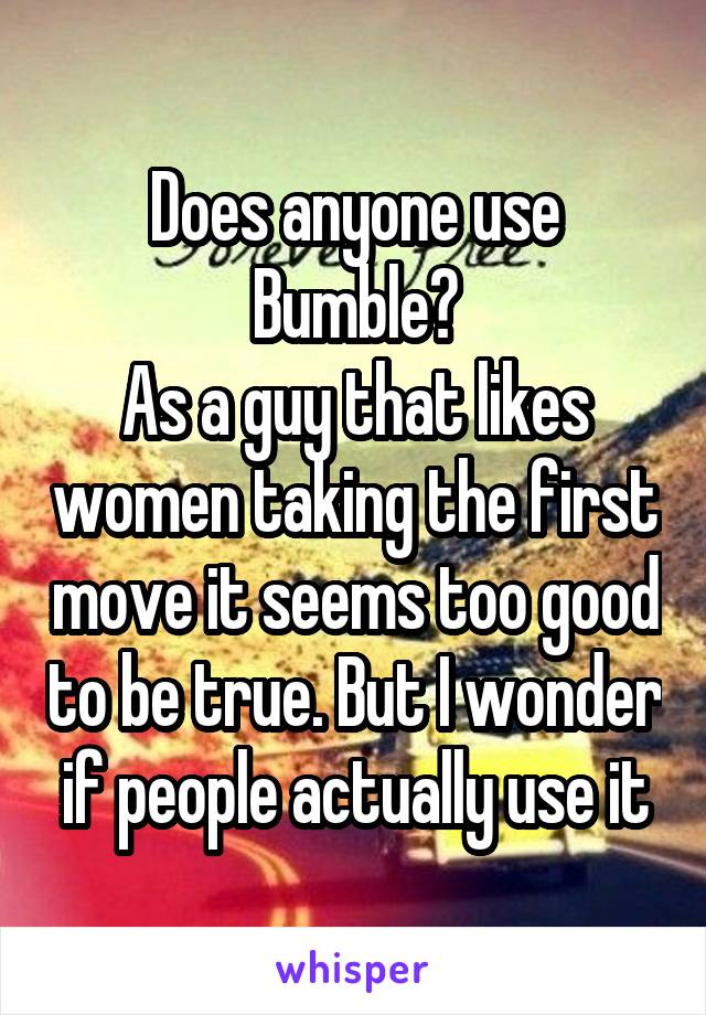 Does anyone use Bumble? As a guy that likes women taking the first move it seems too good to be true. But I wonder if people actually use it