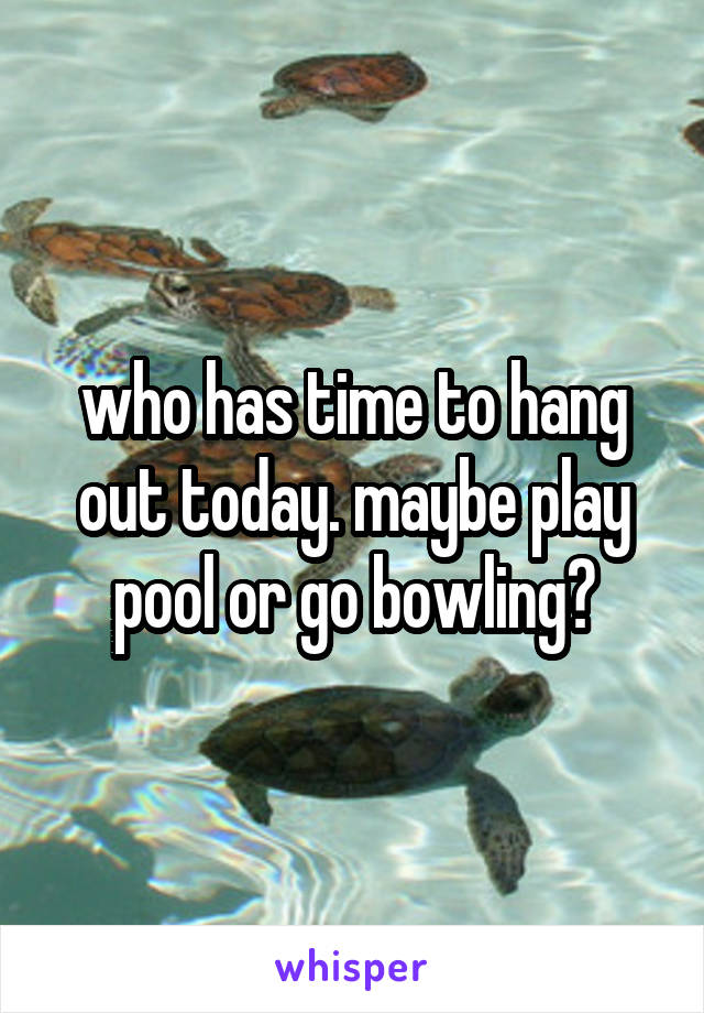 who has time to hang out today. maybe play pool or go bowling?