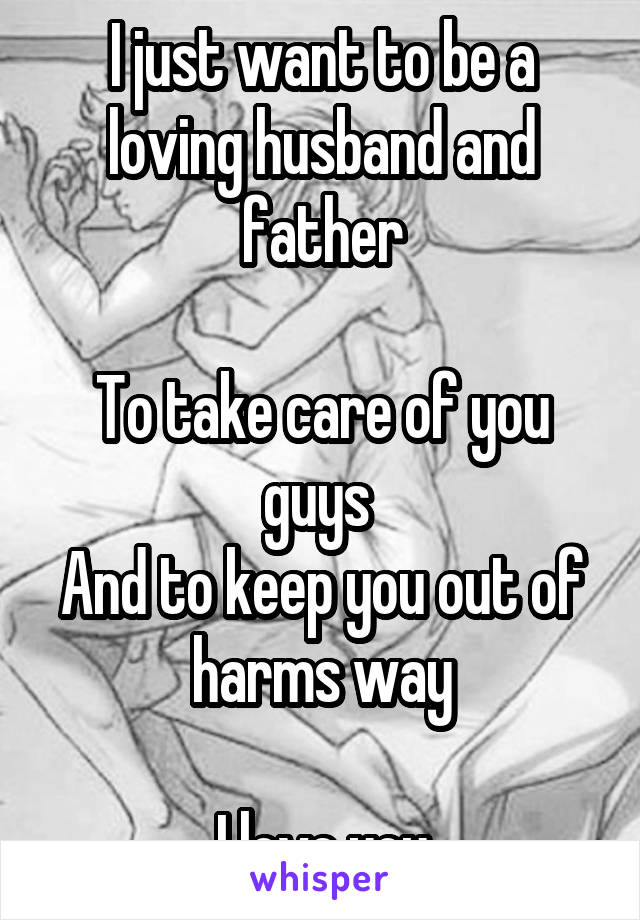 I just want to be a loving husband and father  To take care of you guys  And to keep you out of harms way  I love you