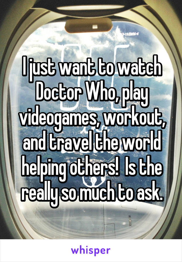I just want to watch Doctor Who, play videogames, workout, and travel the world helping others!  Is the really so much to ask.