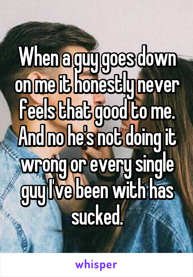 When a guy goes down on me it honestly never feels that good to me. And no he's not doing it wrong or every single guy I've been with has sucked.