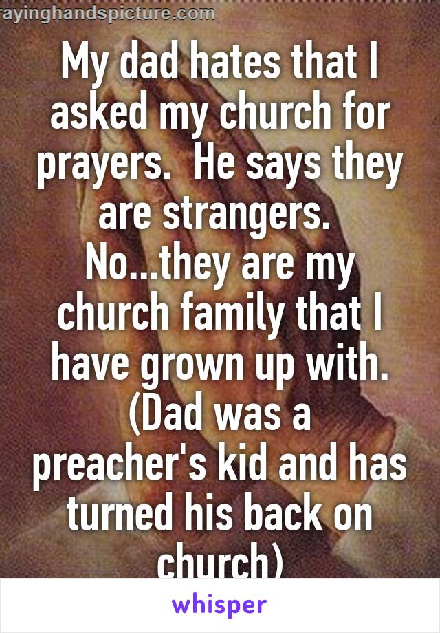 My dad hates that I asked my church for prayers.  He says they are strangers.  No...they are my church family that I have grown up with. (Dad was a preacher's kid and has turned his back on church)