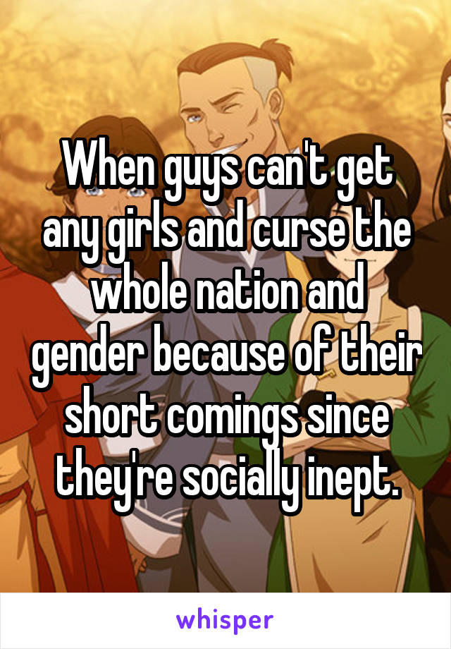 When guys can't get any girls and curse the whole nation and gender because of their short comings since they're socially inept.