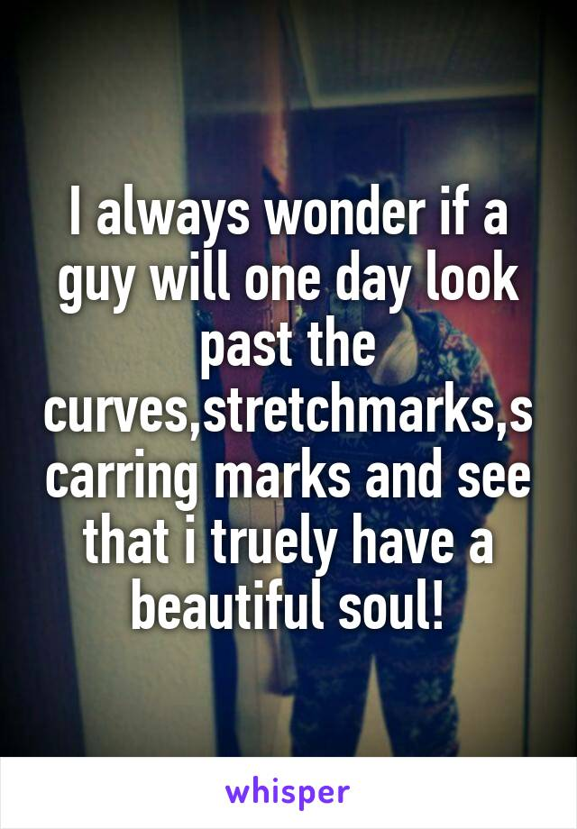 I always wonder if a guy will one day look past the curves,stretchmarks,scarring marks and see that i truely have a beautiful soul!