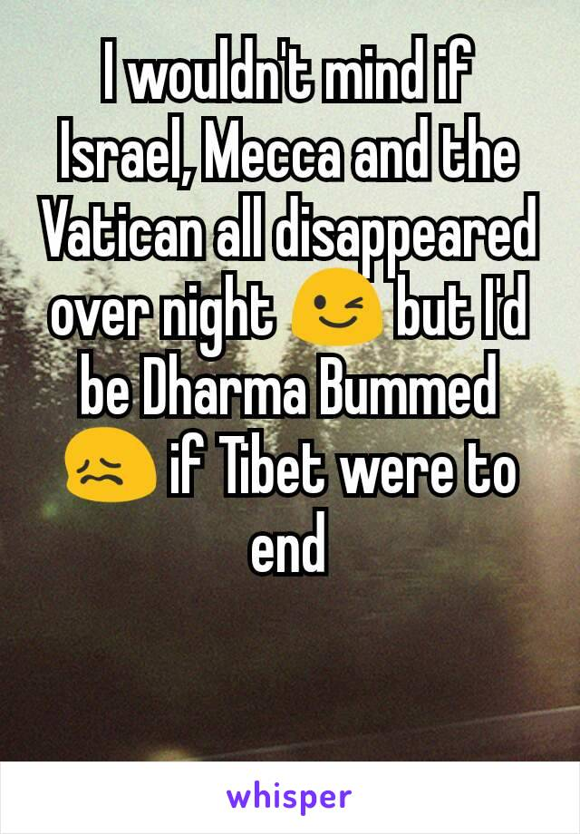 I wouldn't mind if Israel, Mecca and the Vatican all disappeared over night 😉 but I'd be Dharma Bummed 😖 if Tibet were to end