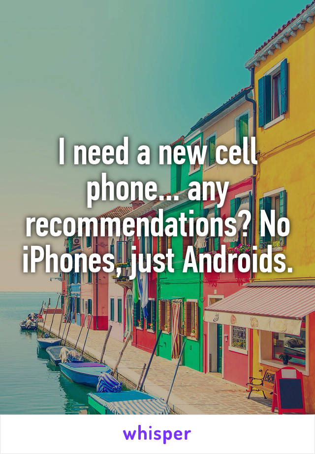I need a new cell phone... any recommendations? No iPhones, just Androids.