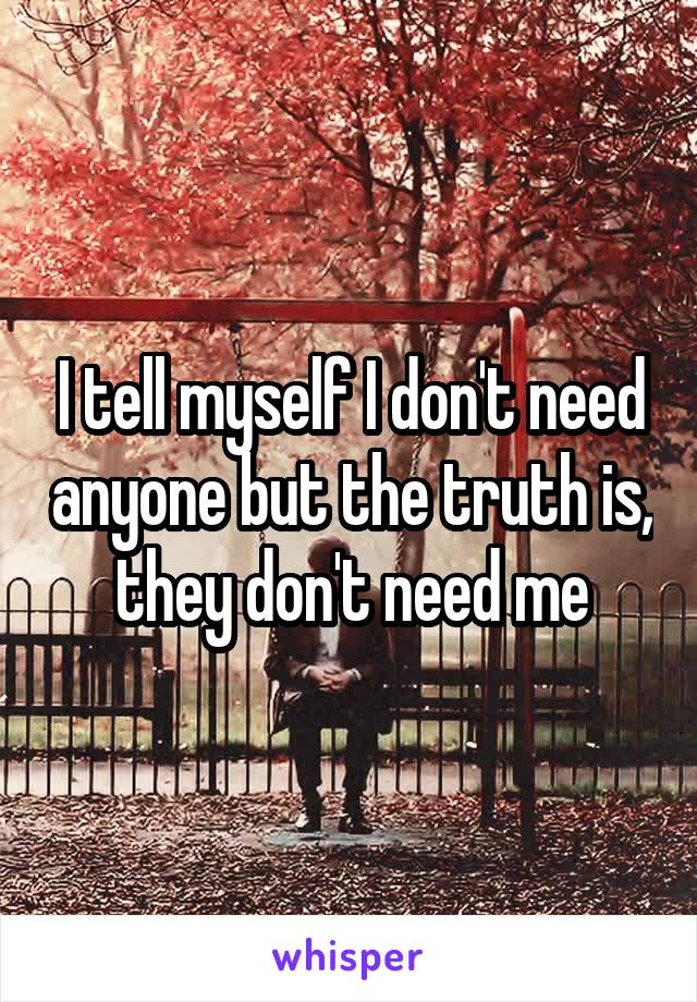 I tell myself I don't need anyone but the truth is, they don't need me