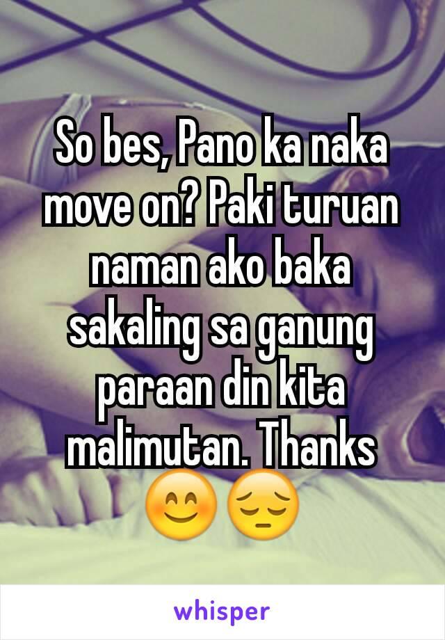 So bes, Pano ka naka move on? Paki turuan naman ako baka sakaling sa ganung paraan din kita malimutan. Thanks 😊😔