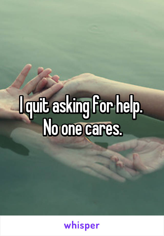 I quit asking for help.  No one cares.