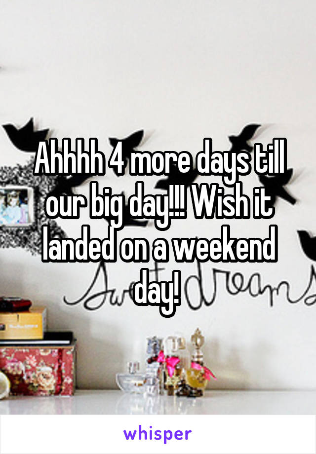 Ahhhh 4 more days till our big day!!! Wish it landed on a weekend day!
