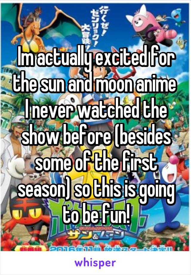Im actually excited for the sun and moon anime  I never watched the show before (besides some of the first season) so this is going to be fun!