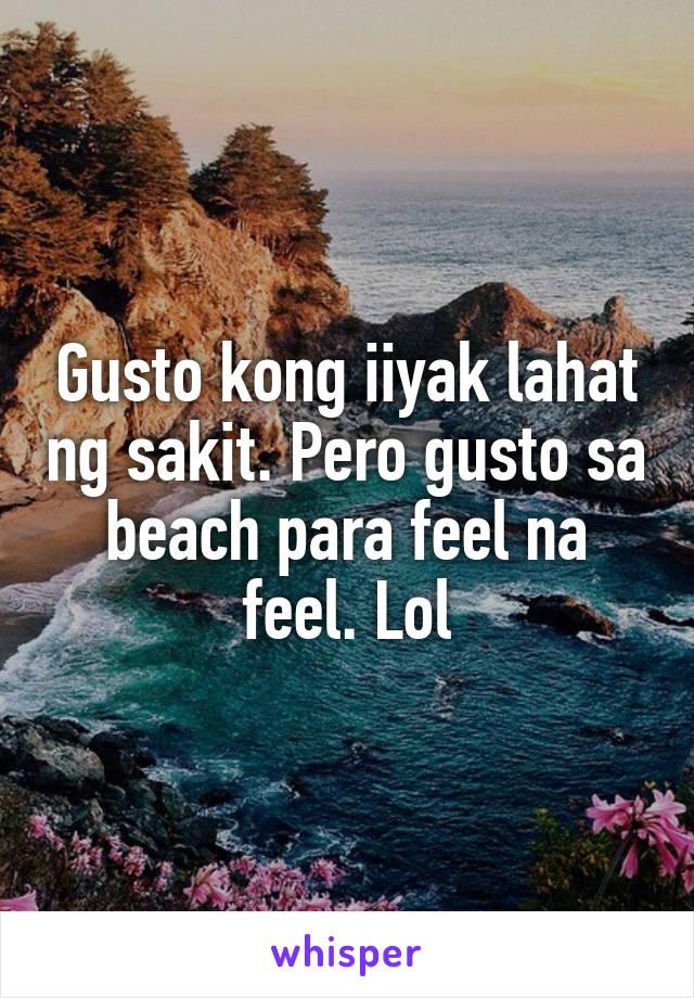 Gusto kong iiyak lahat ng sakit. Pero gusto sa beach para feel na feel. Lol