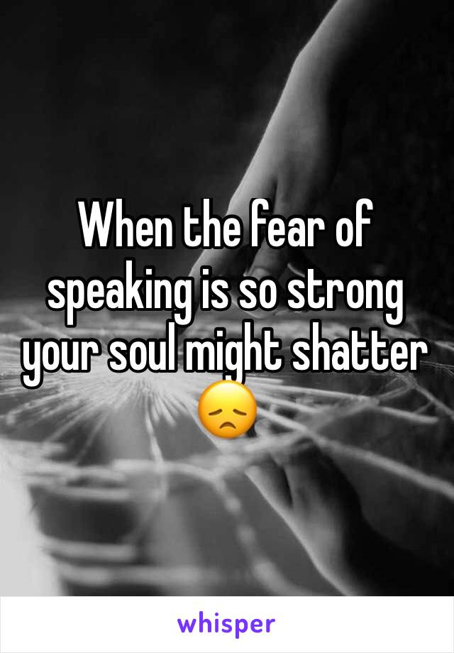 When the fear of speaking is so strong your soul might shatter 😞