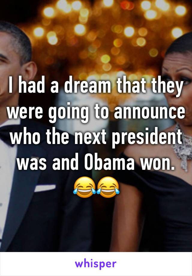 I had a dream that they were going to announce who the next president was and Obama won. 😂😂