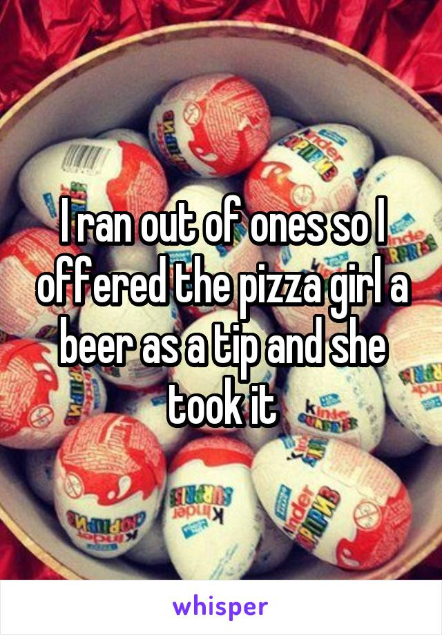 I ran out of ones so I offered the pizza girl a beer as a tip and she took it