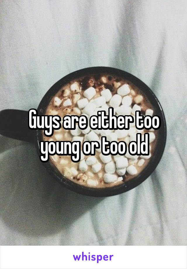 Guys are either too young or too old