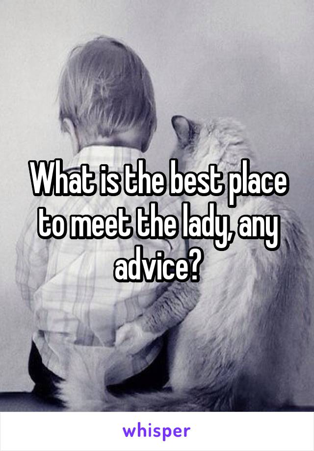 What is the best place to meet the lady, any advice?