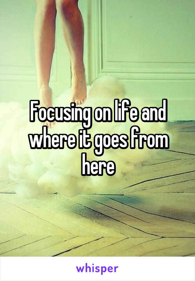 Focusing on life and where it goes from here