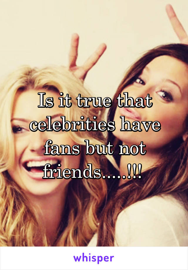 Is it true that celebrities have fans but not friends.....!!!