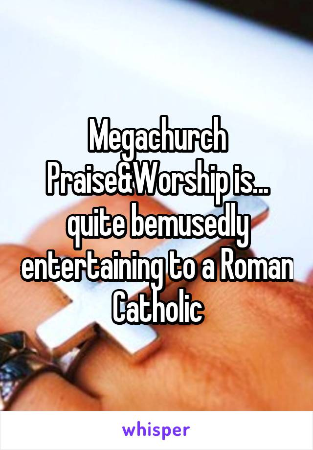 Megachurch Praise&Worship is... quite bemusedly entertaining to a Roman Catholic