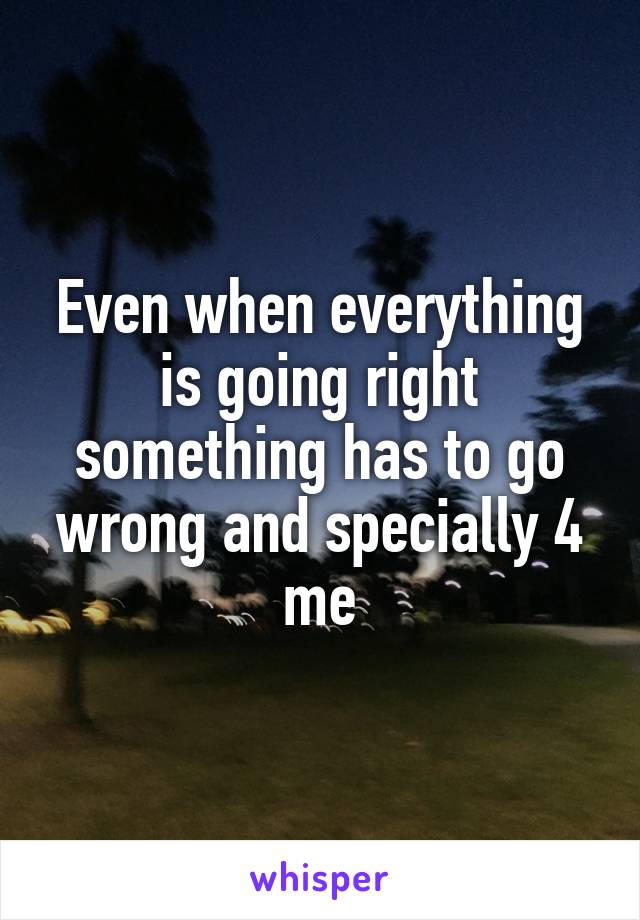 Even when everything is going right something has to go wrong and specially 4 me