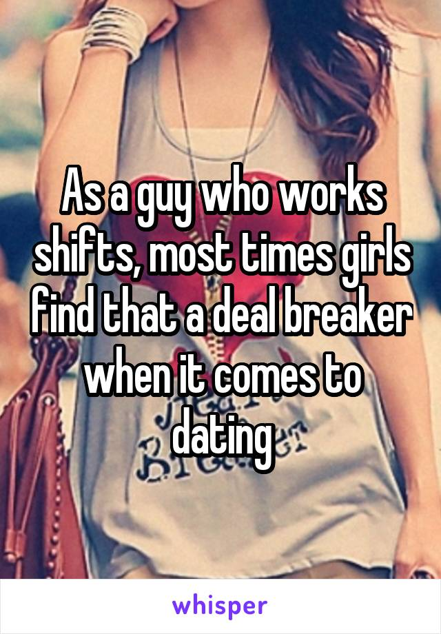 As a guy who works shifts, most times girls find that a deal breaker when it comes to dating