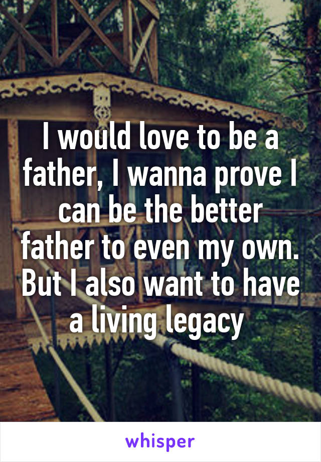 I would love to be a father, I wanna prove I can be the better father to even my own. But I also want to have a living legacy