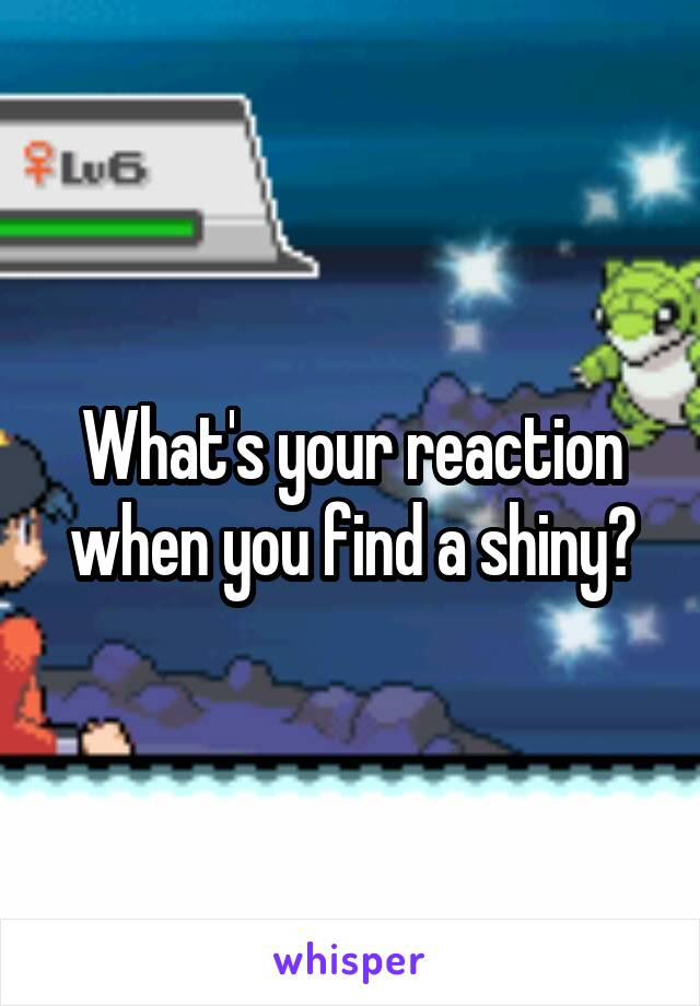 What's your reaction when you find a shiny?
