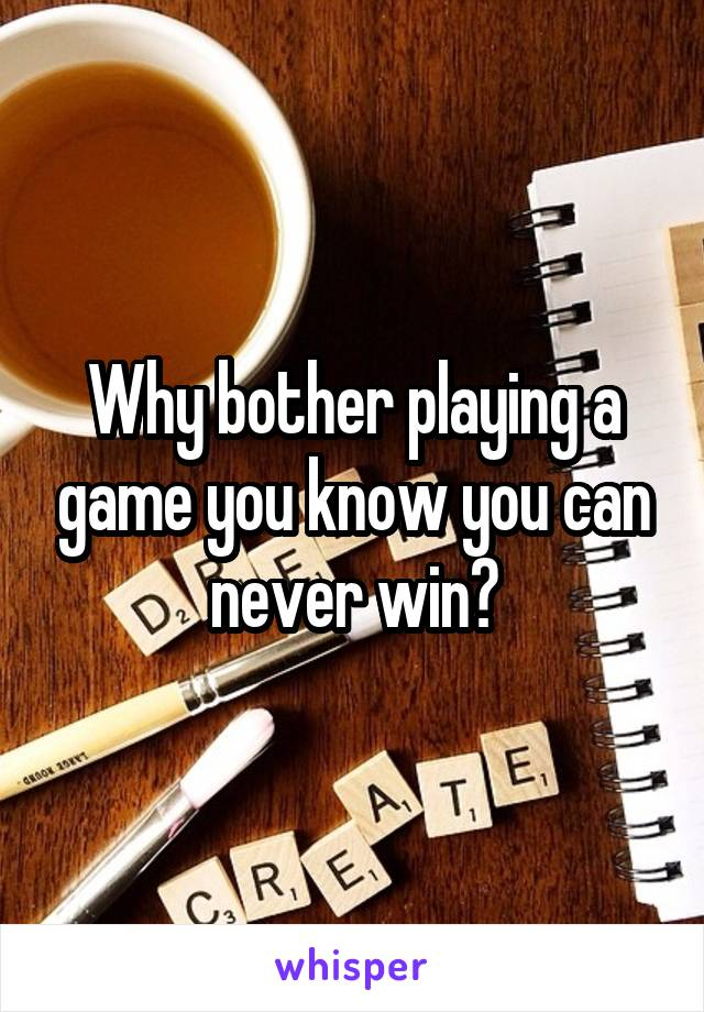Why bother playing a game you know you can never win?
