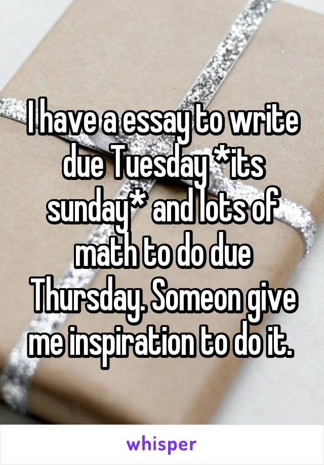 I have a essay to write due Tuesday *its sunday* and lots of math to do due Thursday. Someon give me inspiration to do it.