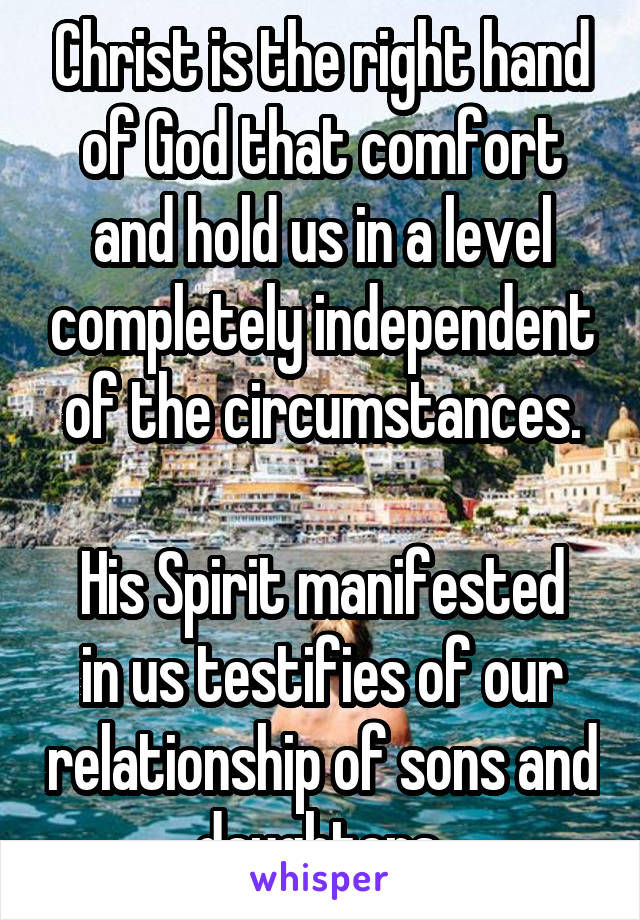 Christ is the right hand of God that comfort and hold us in a level completely independent of the circumstances.  His Spirit manifested in us testifies of our relationship of sons and daughters.