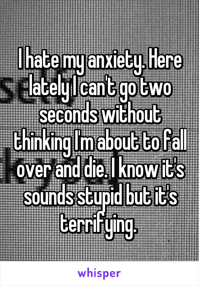 I hate my anxiety. Here lately I can't go two seconds without thinking I'm about to fall over and die. I know it's sounds stupid but it's terrifying.