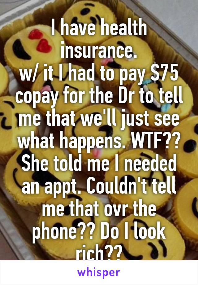 I have health insurance. w/ it I had to pay $75 copay for the Dr to tell me that we'll just see what happens. WTF?? She told me I needed an appt. Couldn't tell me that ovr the phone?? Do I look rich??