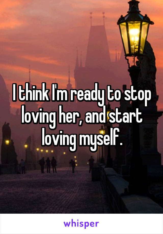 I think I'm ready to stop loving her, and start loving myself.
